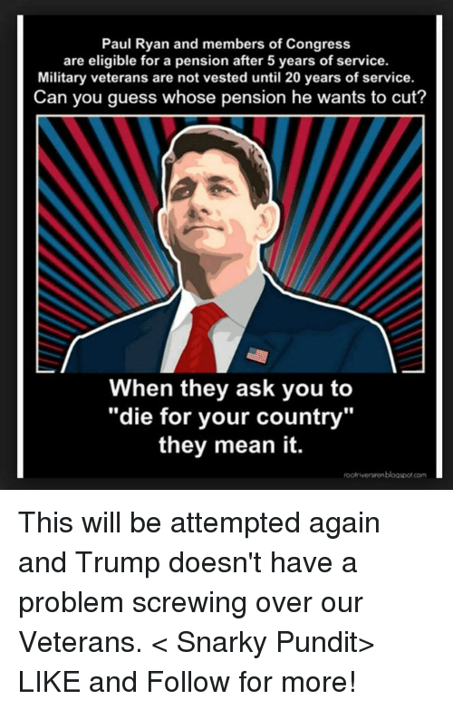 "pundits: Paul Ryan and members of Congress  are eligible for a pension after 5 years of service.  Military veterans are not vested until 20 years of service.  Can you guess whose pension he wants to cut?  When they ask you to  ""die for your country""  they mean it.  rootriversrenblogspotcom This will be attempted again and Trump doesn't have a problem screwing over our Veterans.  < Snarky Pundit> LIKE and Follow for more!"
