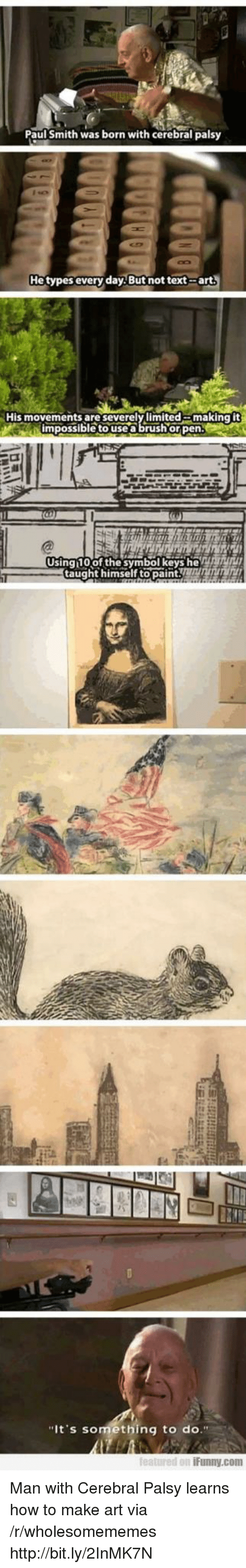"""Featured: Paul Smith was born with cerebral palsy  He types every day But not text-arts  His movements are severelylimited  making it  impossible to use a brush or pen  Using 10of the symbol keys heT  taught himself topaintTTT  """"It's something to do.""""  featured on iFunny.com Man with Cerebral Palsy learns how to make art via /r/wholesomememes http://bit.ly/2InMK7N"""