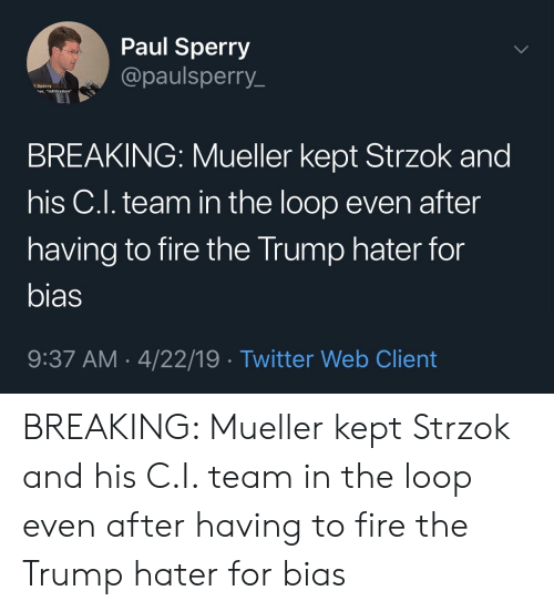 """Trump Hater: Paul Sperry  @paulsperry_  Sperry  or, """"Infiltration  BREAKING: Mueller kept Strzok and  his C.l. team in the loop even after  having to fire the Trump hater for  bias  9:37 AM- 4/22/19 Twitter Web Client BREAKING: Mueller kept Strzok and his C.I. team in the loop even after having to fire the Trump hater for bias"""