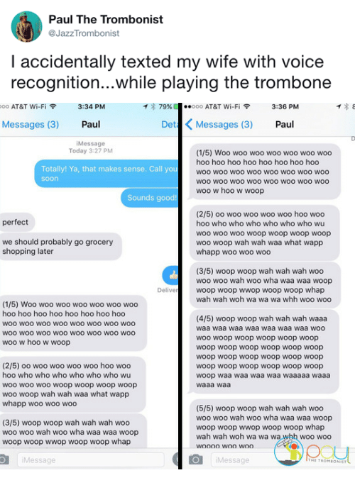 wah: Paul The Trombonist  @JazzTrombonist  I accidentally texted my wife with voice  recognition...while playing the trombone   oo AT&T Wi-Fi令  3:34 PM  イ* 79%  ·.ooo AT&T Wi-Fi令  3:36 PM  Messages (3) Paul  Det Messages (3) Paul  iMessage  Today 3:27 PM  (1/5) Woo woo woo woo woo woo woo  hoo hoo hoo hoo hoo hoo hoo hoo  woo woo woo woo woo woo woO woo  woo wOO wOo woO woo woO WOO woo  woo w hoo w woop  Totally! Ya, that makes sense. Call you  soon  Sounds good!  (2/5) oo woo woo woo woo hoo woo  hoo who who who who who who wu  woo wo0 woo woop woop woop woop  woo woop wah wah waa what wapp  whapp woo woo woo  perfect  we should probably go grocery  shopping later  (3/5) woop woop wah wah wah woo  woo woo wah woo wha waa waa woop  woop woop wwop woop woop whap  wah wah woh wa wa wa whh woo woo  Delive  (1/5) Woo woo woo woo woo woo woo  hoo hoo hoo hoo hoo hoo hoo hoo  woo woo woO wOO woo woo wo0 woo  WOO wOO wOo woO WOO WOO wOO woo  woo w hoo w woop  (4/5) woop woop wah wah wah waaa  waa waa waa waa waa waa waa woo  woo woop woop woop woop woop  woop woop woop woop woop woop  woop woop woop woop woop woop  woop woop woop woop woop woop  woop waa waa waa waa waaaaa waaa  waaa waa  (2/5) oo woo woo woo woo hoo woo  hoo who who who who who who wu  woo woo woo woop woop woop woop  woo woop wah wah waa what wapp  whapp woo woo woo  (3/5) woop woop wah wah wah woo  woo woo wah woo wha waa waa woop  woop woop wwop woop woop whap  (5/5) woop woop wah wah wah woo  woo woo wah woo wha waa waa woop  woop woop wwop woop woop whap  wah wah woh wa wa wa whh woo woo  Message  Message
