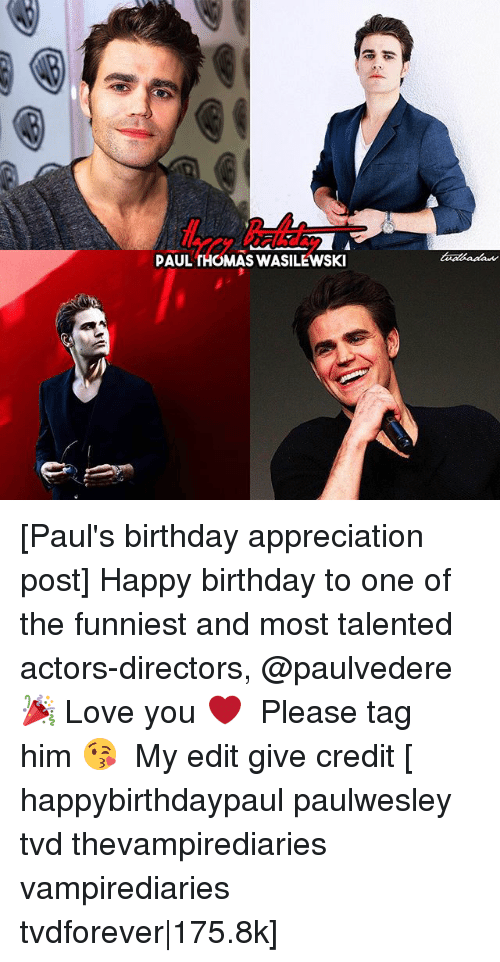 Birthday, Love, and Memes: PAUL THOMAS WASILEWSKI [Paul's birthday appreciation post] Happy birthday to one of the funniest and most talented actors-directors, @paulvedere 🎉 Love you ❤️ ⠀ Please tag him 😘 ⠀ My edit give credit [ happybirthdaypaul paulwesley tvd thevampirediaries vampirediaries tvdforever|175.8k]