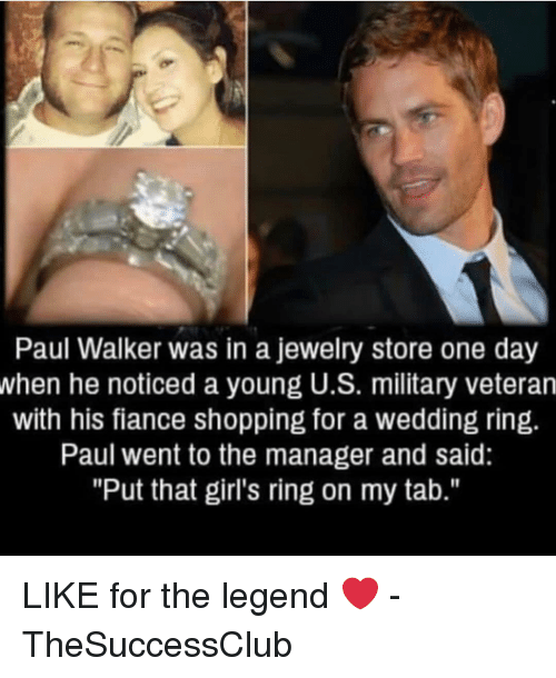 """wedding ring: Paul Walker was in a jewelry store one day  when he noticed a young U.S. military veteran  with his fiance shopping for a wedding ring.  Paul went to the manager and said:  """"Put that girl's ring on my tab."""" LIKE for the legend ❤️ - TheSuccessClub"""