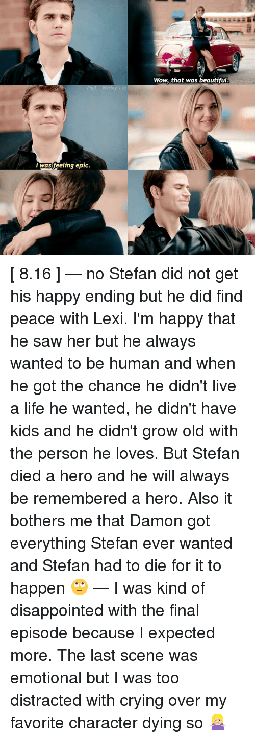 Memes, Being Human, and 🤖: Paul... Wesley ig  I was feeling epic.  Wow, that was beautiful. [ 8.16 ] — no Stefan did not get his happy ending but he did find peace with Lexi. I'm happy that he saw her but he always wanted to be human and when he got the chance he didn't live a life he wanted, he didn't have kids and he didn't grow old with the person he loves. But Stefan died a hero and he will always be remembered a hero. Also it bothers me that Damon got everything Stefan ever wanted and Stefan had to die for it to happen 🙄 — I was kind of disappointed with the final episode because I expected more. The last scene was emotional but I was too distracted with crying over my favorite character dying so 🤷🏼♀️