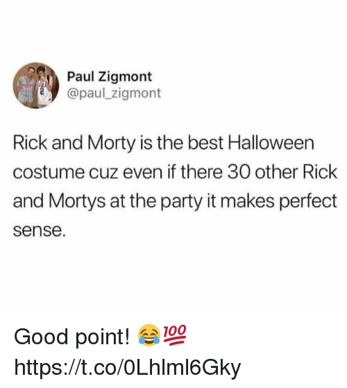 Rick and Morty: Paul Zigmont  @paul zigmont  Rick and Morty is the best Halloween  costume cuz even if there 30 other Rick  and Mortys at the party it makes perfect  sense. Good point! 😂💯 https://t.co/0Lhlml6Gky