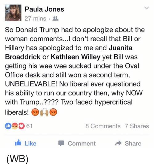 oval office: Paula Jones  27 mins  So Donald Trump had to apologize about the  woman comments...I don't recall that Bill or  Hillary has apologized to me and Juanita  Broaddrick or Kathleen Willey yet Bill was  getting his wee wee sucked under the Oval  Office desk and still won a second term  UNBELIEVABLE! No liberal ever questioned  his ability to run our country then, why NOW  with Trump  Two faced hypercritical  liberals!  8 Comments 7 Shares  I Like  Share  Comment (WB)