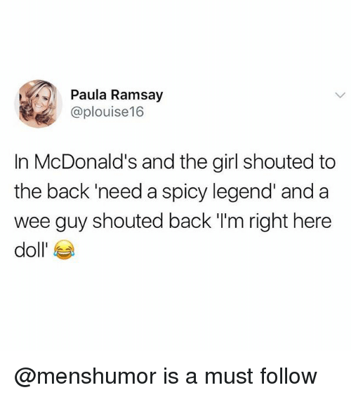 McDonalds, Memes, and Wee: Paula Ramsay  @plouise16  In McDonald's and the girl shouted to  the back 'need a spicy legend' and a  wee guy shouted back I'm right here  doll' @menshumor is a must follow