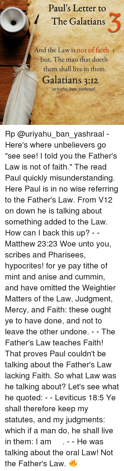 "Memes, Woes, and Hypocrite: Paul's Letter to  The Galatians  And the Law is  not of faith  but, The man that doeth  them shall live in them  Galatians 3:12  uriyahu ban yashraal Rp @uriyahu_ban_yashraal - Here's where unbelievers go ""see see! I told you the Father's Law is not of faith."" The read Paul quickly misunderstanding. Here Paul is in no wise referring to the Father's Law. From V12 on down he is talking about something added to the Law. How can I back this up? - - Matthew 23:23 Woe unto you, scribes and Pharisees, hypocrites! for ye pay tithe of mint and anise and cummin, and have omitted the Weightier Matters of the Law, Judgment, Mercy, and Faith: these ought ye to have done, and not to leave the other undone. - - The Father's Law teaches Faith! That proves Paul couldn't be talking about the Father's Law lacking Faith. So what Law was he talking about? Let's see what he quoted: - - Leviticus 18:5 Ye shall therefore keep my statutes, and my judgments: which if a man do, he shall live in them: I am יהוה. - - He was talking about the oral Law! Not the Father's Law. 🔥"