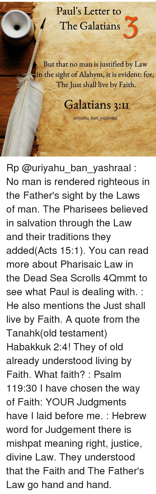 Memes, Justified, and Righteousness: Paul's Letter to  The Galatians  But that no man is justified by Law  in the sight of Alahym, it is evident: for,  The Just shall live by Faith  Galatians 3:II  uriyahu ban yashraal Rp @uriyahu_ban_yashraal : No man is rendered righteous in the Father's sight by the Laws of man. The Pharisees believed in salvation through the Law and their traditions they added(Acts 15:1). You can read more about Pharisaic Law in the Dead Sea Scrolls 4Qmmt to see what Paul is dealing with. : He also mentions the Just shall live by Faith. A quote from the Tanahk(old testament) Habakkuk 2:4! They of old already understood living by Faith. What faith? : Psalm 119:30 I have chosen the way of Faith: YOUR Judgments have I laid before me. : Hebrew word for Judgement there is mishpat meaning right, justice, divine Law. They understood that the Faith and The Father's Law go hand and hand.