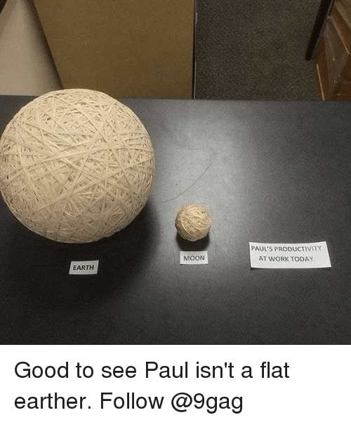 9gag, Memes, and Work: PAUL'S PRODUCTIVITY  AT WORK TODAY  MOON  EARTH Good to see Paul isn't a flat earther. Follow @9gag