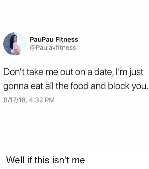 Food, Date, and Girl Memes: PauPau Fitness  @Paulavfitness  Don't take me out on a date, I'm just  gonna eat all the food and block you.  8/17/18, 4:32 PM Well if this isn't me