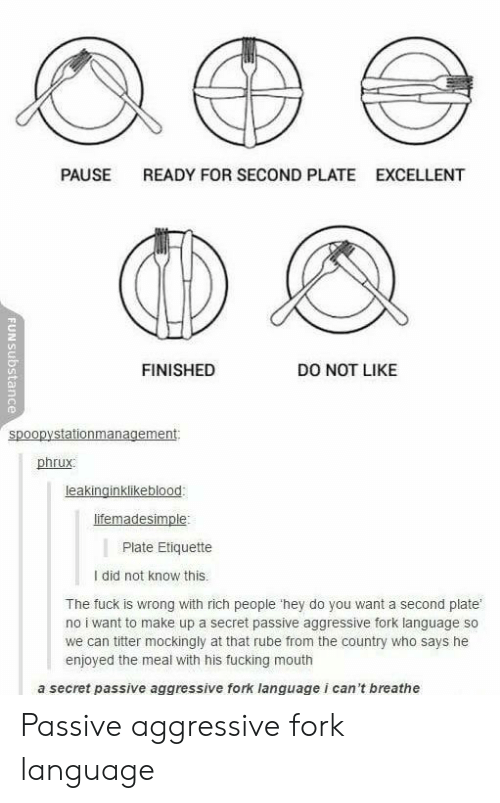 I Cant Breathe: PAUSE  READY FOR SECOND PLATE  EXCELLENT  FINISHED  DO NOT LIKE  spoopystationmanagement  phrux  Plate Etiquette  I did not know this.  The fuck is wrong with rich people 'hey do you want a second plate  no i want to make up a secret passive aggressive fork language so  we can titter mockingly at that rube from the country who says he  enjoyed the meal with his fucking mouth  a secret passive aggressive fork language i can't breathe Passive aggressive fork language