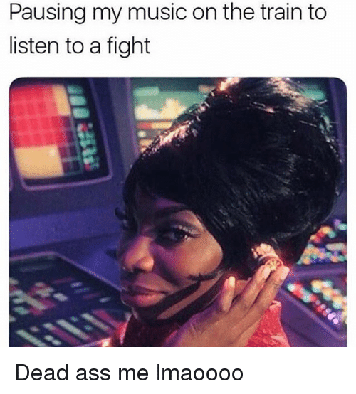 Ass, Memes, and Music: Pausing my music on the train to  listen to a fight Dead ass me lmaoooo