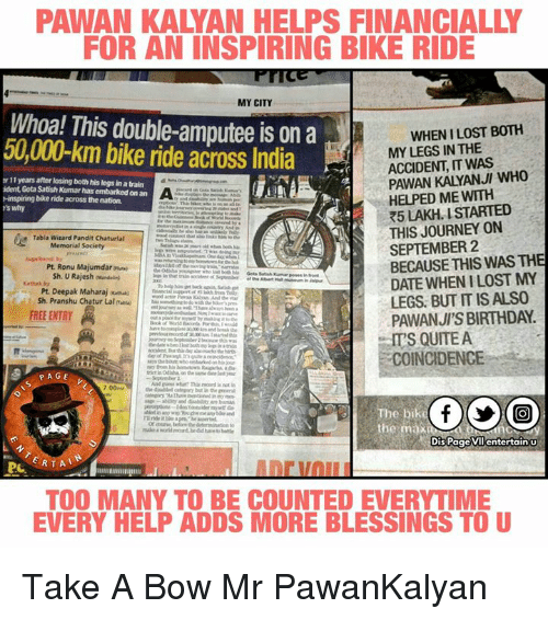 Bike riding: PAWAN KALMAN HELPS FINANCIALLY  FOR AN INSPIRING BIKE RIDE  MY CITY  Whoa! This double-amputee is on a  BOTH  50,000 km bike ride across India  MY LEGS IN THE  ACCIDENT, IT WAS  PAWAN KALYANJI WHO  er 11 years after losing both his legsinatrain  ident Gota Satish Kumar has embarked on an A  -inspiring bike ride across thenation.  HELPED ME WITH  R5 LAKH. ISTARTED  's why  THIS JOURNEY ON  Tabla Wizard Pandit Chatural  SEPTEMBER 2  BECAUSE THIS WAS THE  Pt. Ronu Majumdaraiveri  Sh. U Rajesh wand  DATE WHEN ILOST MY  Pt. Deepak Maharaj  LEGS. BUT ITIS ALSO  Sh. Pranshu Chatur Laloau  PAWANJ'S BIRTHDAY.  FREE ENTRY  ITS QUITE A  COINCIDENCE  PAGE  the disabled but in the  The bikeN  Dis Page vil entertain u  ERTA  PL  TOO MANY TO BE COUNTED EVERYTIME  EVERY HELP ADDS MORE BLESSINGS TO U Take A Bow Mr PawanKalyan