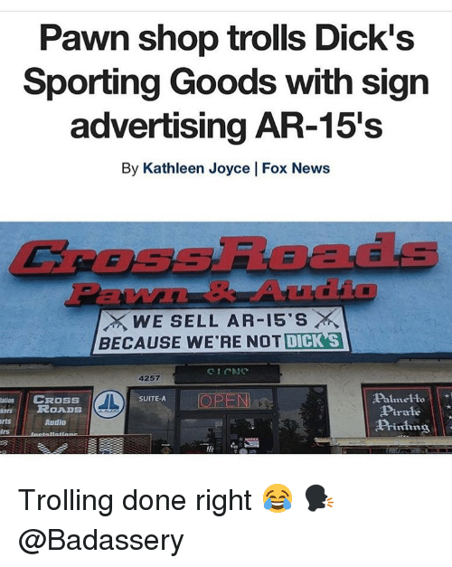 suite: Pawn shop trolls Dick's  Sporting Goods with sign  advertising AR-15's  By Kathleen Joyce | Fox News  CROSsRoads  EW  WE SELL AR-15'S ×  BECAUSE WE'RE NOT DICK S  4257  Palmelto  Pirale  Piing  atin  CROSS  OPEN  SUITE-A  esROADS  rts  Audio  lrs Trolling done right 😂 🗣 @Badassery