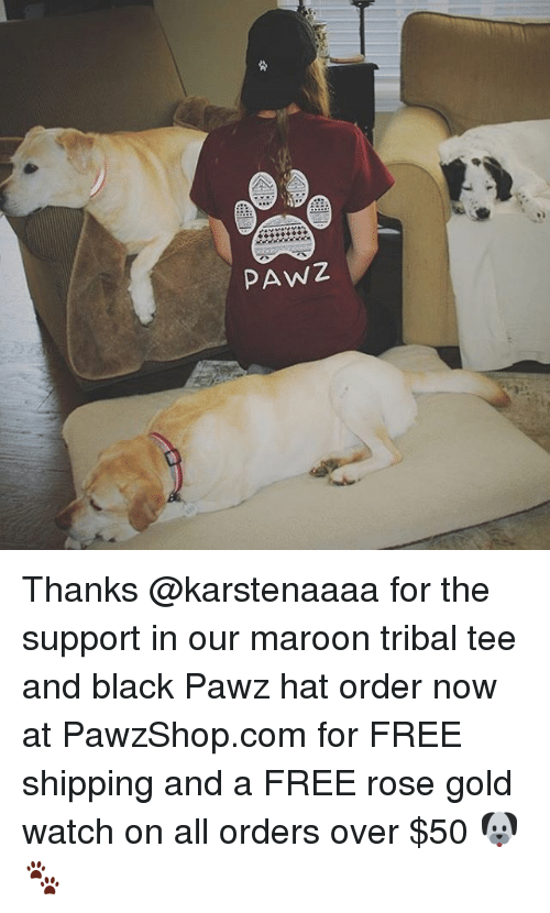 Memes, Black, and Free: PAWZ Thanks @karstenaaaa for the support in our maroon tribal tee and black Pawz hat order now at PawzShop.com for FREE shipping and a FREE rose gold watch on all orders over $50 🐶🐾