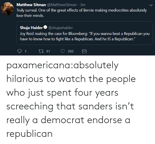 democrat: paxamericana:absolutely hilarious to watch the people who just spent four years screeching that sanders isn't really a democrat endorse a republican