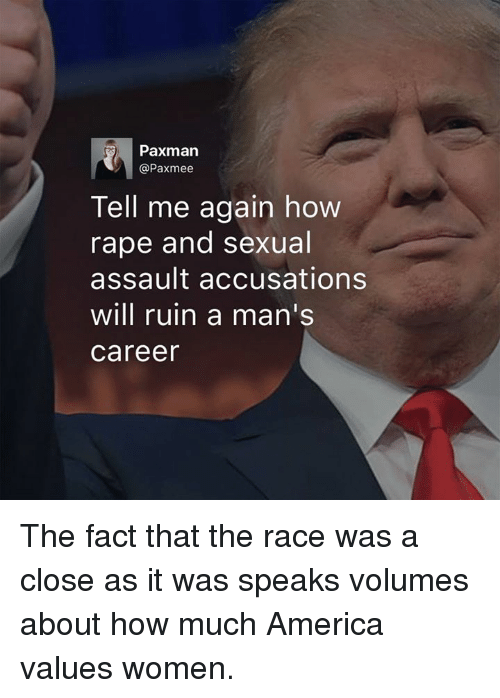 Tell Me Again: Paxman  @Paxmee  Tell me again how  rape and sexual  assault accusations  will ruin a man's  Career The fact that the race was a close as it was speaks volumes about how much America values women.