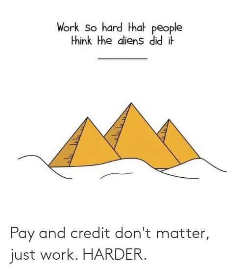 dont matter: Pay and credit don't matter, just work. HARDER.