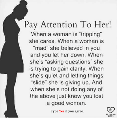 """gain: Pay Attention To Her!  When a woman is """"tripping""""  she cares. When a woman is  mad"""" she believed in you  and you let her down. When  she's """"asking questions"""" she  is trying to gain clarity. When  she's quiet and letting things  """"slide"""" she is giving up. And  when she's not doing any of  the above just know you lost  a good woman.  RO  Type Yes if you agree.  RELATIONSHIP  QUOTES"""