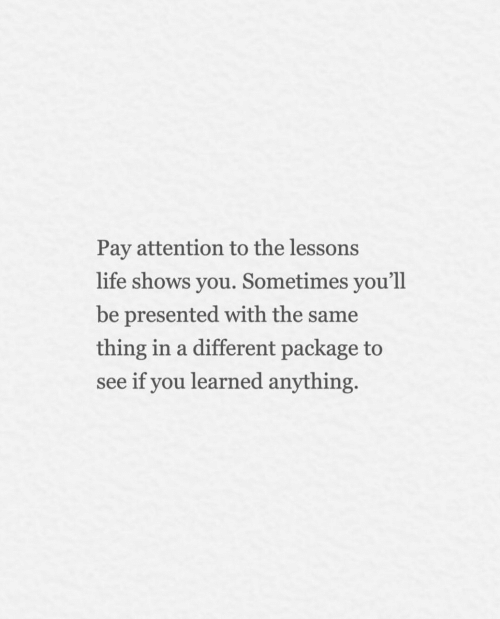 with-the-same: Pay attention to the lessons  life shows you. Sometimes you'll  be presented with the same  thing in a different package to  see if you learned anything.