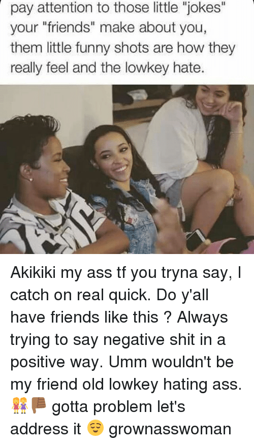 """Ass, Friends, and Funny: pay attention to those little """"jokes""""  your """"friends"""" make about you,  them little funny shots are how they  really feel and the lowkey hate. Akikiki my ass tf you tryna say, I catch on real quick. Do y'all have friends like this ? Always trying to say negative shit in a positive way. Umm wouldn't be my friend old lowkey hating ass.👭👎🏾 gotta problem let's address it 😌 grownasswoman"""