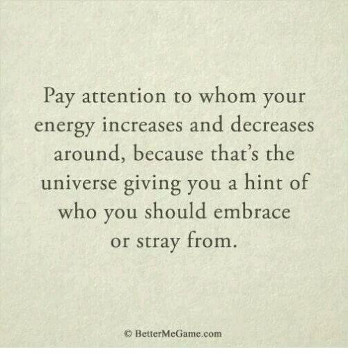 To Whom: Pay attention to whom your  energy increases and decreases  around, because that's the  universe giving you a hint of  who you should embrace  or stray from  O BetterMeGame.com