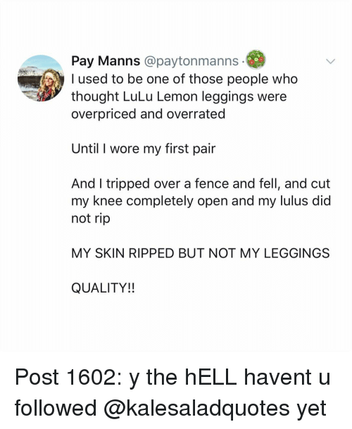lulu: Pay Manns @paytonmanns  used to be one of those people who  thought LuLu Lemon leggings were  overpriced and overrated  Until I wore my first pair  And I tripped over a fence and fell, and cut  my knee completely open and my lulus did  not rip  MY SKIN RIPPED BUT NOT MY LEGGINGS  QUALITY!! Post 1602: y the hELL havent u followed @kalesaladquotes yet