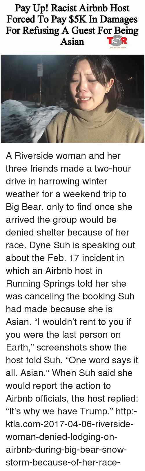 "Ktla: Pay Up! Racist Airbnb Host  Forced To Pay $5K In Damages  For Refusing A Guest For Being  Asian TR A Riverside woman and her three friends made a two-hour drive in harrowing winter weather for a weekend trip to Big Bear, only to find once she arrived the group would be denied shelter because of her race. Dyne Suh is speaking out about the Feb. 17 incident in which an Airbnb host in Running Springs told her she was canceling the booking Suh had made because she is Asian. ""I wouldn't rent to you if you were the last person on Earth,"" screenshots show the host told Suh. ""One word says it all. Asian."" When Suh said she would report the action to Airbnb officials, the host replied: ""It's why we have Trump."" http:-ktla.com-2017-04-06-riverside-woman-denied-lodging-on-airbnb-during-big-bear-snow-storm-because-of-her-race-"