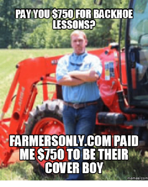 Farmersonly Com Meme: PAY YOUS750 FOR BACKHOE  LESSONS?  FARMERSONLY COM PAID  MEST50 TO BE THEIR  COVER BOY  memes. COM