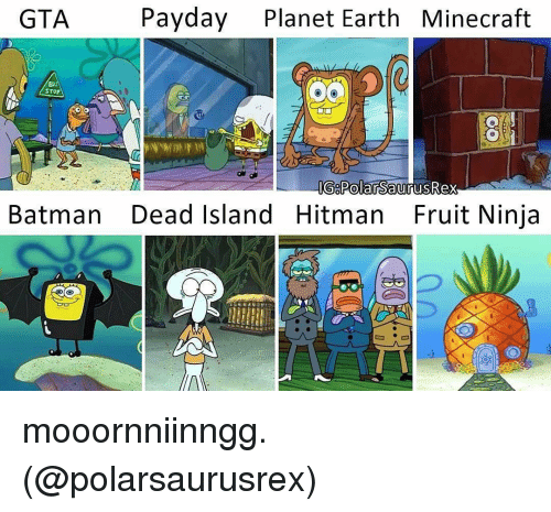 Batman, Memes, and Earth: Payday  Planet Earth Minecraft  GTA  STOP  G PolarsaurusRex  Batman Dead Island Hitman Fruit Ninja mooornniinngg. (@polarsaurusrex)