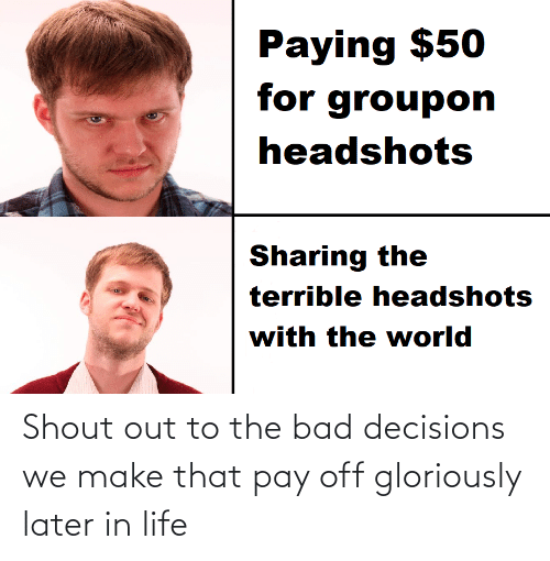 Bad Decisions: Paying $50  for groupon  headshots  Sharing the  terrible headshots  with the world Shout out to the bad decisions we make that pay off gloriously later in life
