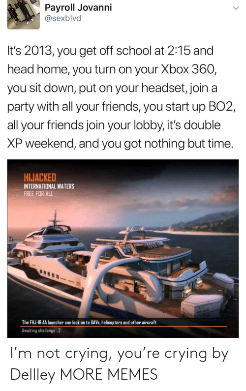 awaiting: Payroll Jovanni  @sexblvd  It's 2013, you get off school at 2:15 and  head home, you turn on your Xbox 360,  you sit down, put on your headset, join a  party with all your friends, you start up BO2,  all your friends join your lobby, it's double  XP weekend, and you got nothing but time.  HIJACKED  INTERNATIONAL WATERS  FREE-FOR-ALL  The FHJ-18 AA launcher can lack on to UAVs, helicopters and other aircraft.  Awaiting challenge...2 I'm not crying, you're crying by Dellley MORE MEMES
