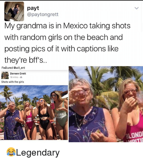 Girls, Grandma, and Memes: payt  @paytongrett  My grandma is in Mexico taking shots  with random girls on the beach and  posting pics of it with captions like  they're bff's..  Feátured @will ent  Doreen Grett  18 mins .  Shots with the girls  LOND 😂Legendary