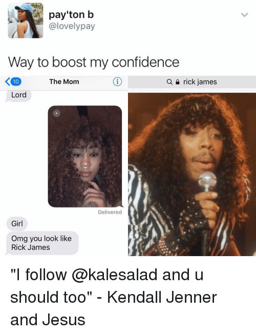 """kendal: payton b  @lovely pay  Way to boost my confidence  The Mom  a rick james  Lord  Delivered  Girl  Omg you look like  Rick James """"I follow @kalesalad and u should too"""" - Kendall Jenner and Jesus"""