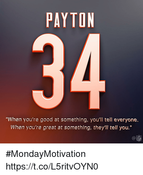 """Memes, Nfl, and Good: PAYTON  """"When you're good at something, you'll tell everyone.  When you're great at something, they'll tell you.""""  Ca  NFL #MondayMotivation https://t.co/L5ritvOYN0"""