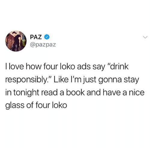 """Funny, Love, and Book: PAZ  @pazpaz  I love how four loko ads say """"drink  responsibly"""" Like l'm just gonna stay  in tonight read a book and have a nice  glass of four loko"""