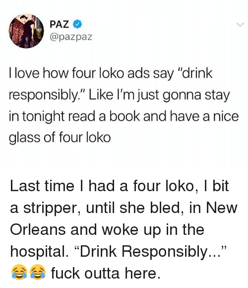 """Love, Memes, and Book: PAZ  @pazpaz  I love how four loko ads say """"drink  responsibly."""" Like I'm just gonna stay  in tonight read a book and have a nice  glass of four loko Last time I had a four loko, I bit a stripper, until she bled, in New Orleans and woke up in the hospital. """"Drink Responsibly..."""" 😂😂 fuck outta here."""