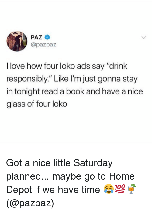 "Love, Memes, and Book: PAZ  @pazpaz  I love how four loko ads say ""drink  responsibly."" Like l'm just gonna stay  in tonight read a book and have a nice  glass of four loko Got a nice little Saturday planned... maybe go to Home Depot if we have time 😂💯🍹(@pazpaz)"