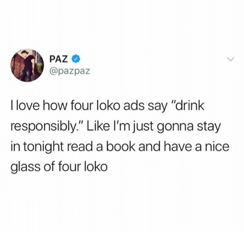 """Love, Book, and Nice: @pazpaz  I love how four loko ads say """"drink  responsibly."""" Like I'm just gonna stay  in tonight read a book and have a nice  glass of four loko"""