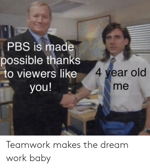 Dream Work: PBS is made  possible thanks  to viewers like  4 year old  you!  me Teamwork makes the dream work baby