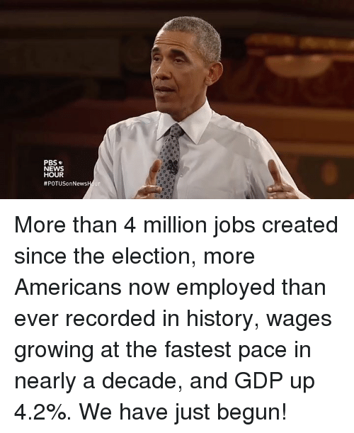 News, History, and Jobs: PBS  NEWS  HOUR  #POTUSonNewsH ur More than 4 million jobs created since the election, more Americans now employed than ever recorded in history, wages growing at the fastest pace in nearly a decade, and GDP up 4.2%. We have just begun!