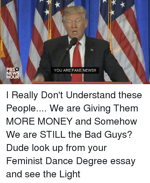 Bad, Donald Trump, and Dude: PBS  NEWS  HOUR  YOU ARE FAKE NEWS!! I Really Don't Understand these People.... We are Giving Them MORE MONEY and Somehow We are STILL the Bad Guys? Dude look up from your Feminist Dance Degree essay and see the Light