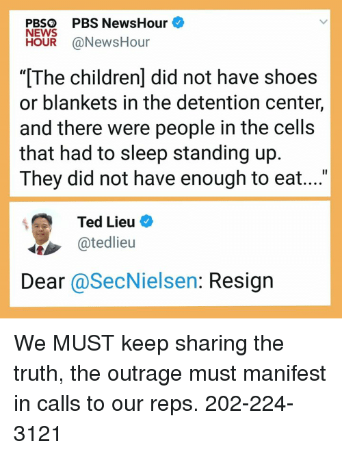 "News, Shoes, and Ted: PBSO PBS NewsHour  NEWS  HOUR @NewsHour  ""[The childrenl did not have shoes  or blankets in the detention center,  and there were people in the cells  that had to sleep standing up  They did not have enough to eat....  Ted Lieu  @tedlieu  Dear @SecNielsen: Resign We MUST keep sharing the truth, the outrage must manifest in calls to our reps. 202-224-3121"