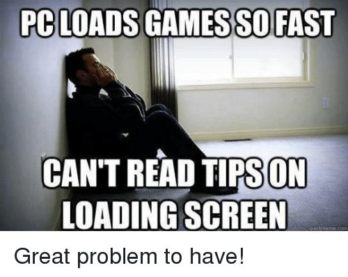 Memes, 🤖, and Fast: PC LOADS GAMESSO FAST  CAN TREAD TIPSON  LOADING SCREEN  quickrmense coen Great problem to have!
