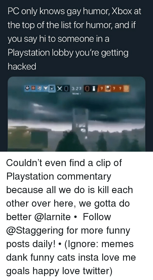 Cats, Dank, and Funny: PC only knows gay humor, Xbox at  the top of the list for humor, and if  you say hi to someone in a  Playstation lobby you're getting  hacked  3:27 Couldn't even find a clip of Playstation commentary because all we do is kill each other over here, we gotta do better @larnite • ➫➫➫ Follow @Staggering for more funny posts daily! • (Ignore: memes dank funny cats insta love me goals happy love twitter)
