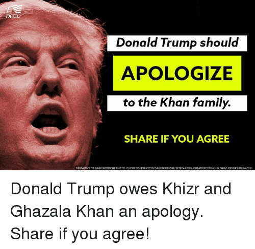 Donald Trump, Family, and Memes: PCCC  Donald Trump should  APOLOGIZE  to the Khan family.  SHARE IF YOU AGREE  DERIVATIVE OF GAGESKUDMORE PHOTO RICORCOMPHOTOSVGAGESKUDMORE/2STS0443296, CREATIVECOMMONS.ORG/LICENSESMBYSAM2.0. Donald Trump owes Khizr and Ghazala Khan an apology. Share if you agree!