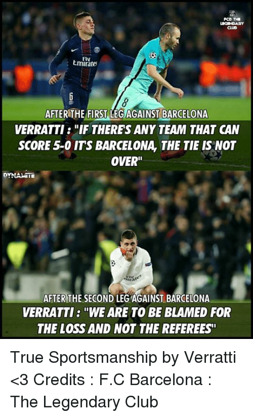 """Memes, 🤖, and Team: PCD THI  FIV  AFTER THE FIRST LEG AGAINST BARCELONA  VERRATTI """"IF THERES ANY TEAM THAT CAN  SCORE 5-0 ITS BARCELONA, THE TIE IS NOT  OVER""""  DYNA:  AFTER THE SECOND LEGAGAINST BARCELONA  VERRATTI: """"WE ARE TO BE BLAMED FOR  THE LOSS AND NOT THE REFEREES' True Sportsmanship by Verratti <3  Credits : F.C Barcelona : The Legendary Club"""