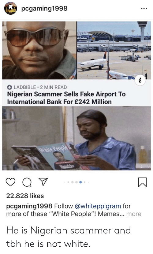 """People Memes: pcgaming1998  BAMING  LADBIBLE 2 MIN READ  Nigerian Scammer Sells Fake Airport To  International Bank For £242 Million  White People  Bo  22.828 likes  pcgaming1998 Follow@whitepplgram for  more of these """"White People""""! Memes... more He is Nigerian scammer and tbh he is not white."""
