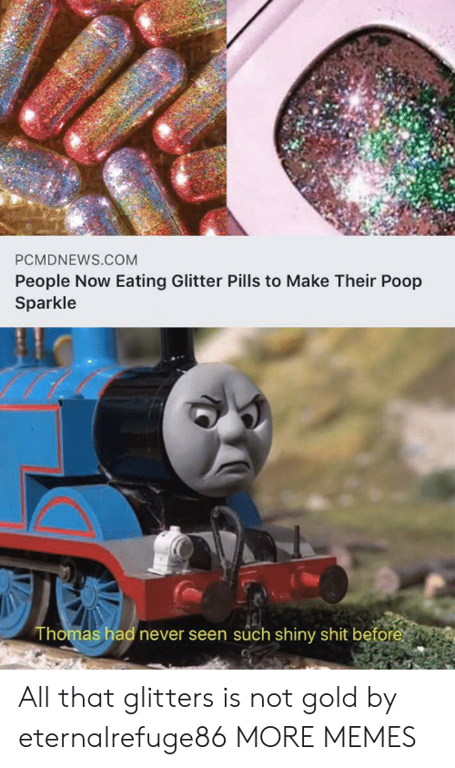 pills: PCMDNEWS.COM  People Now Eating Glitter Pills to Make Their Poop  Sparkle  Thomas had never seen such shiny shit before All that glitters is not gold by eternalrefuge86 MORE MEMES