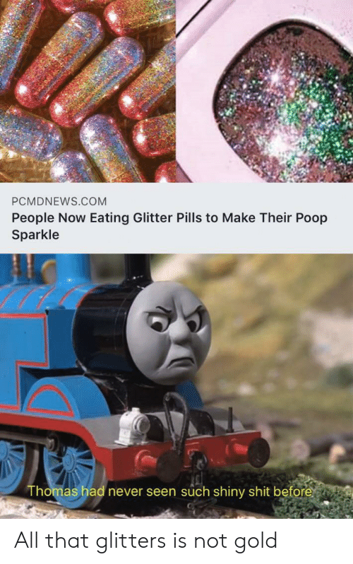 pills: PCMDNEWS.COM  People Now Eating Glitter Pills to Make Their Poop  Sparkle  Thomas had never seen such shiny shit before All that glitters is not gold